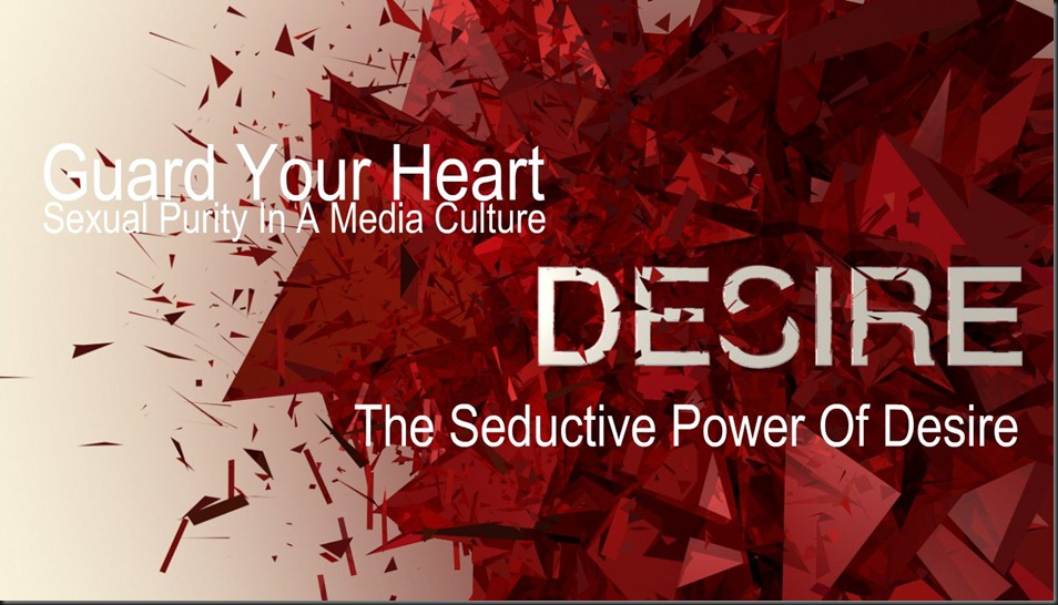 Series; Guard Your Heart ~ Sexual Purity in a Media Culture ~ The Seductive Power Of Desire