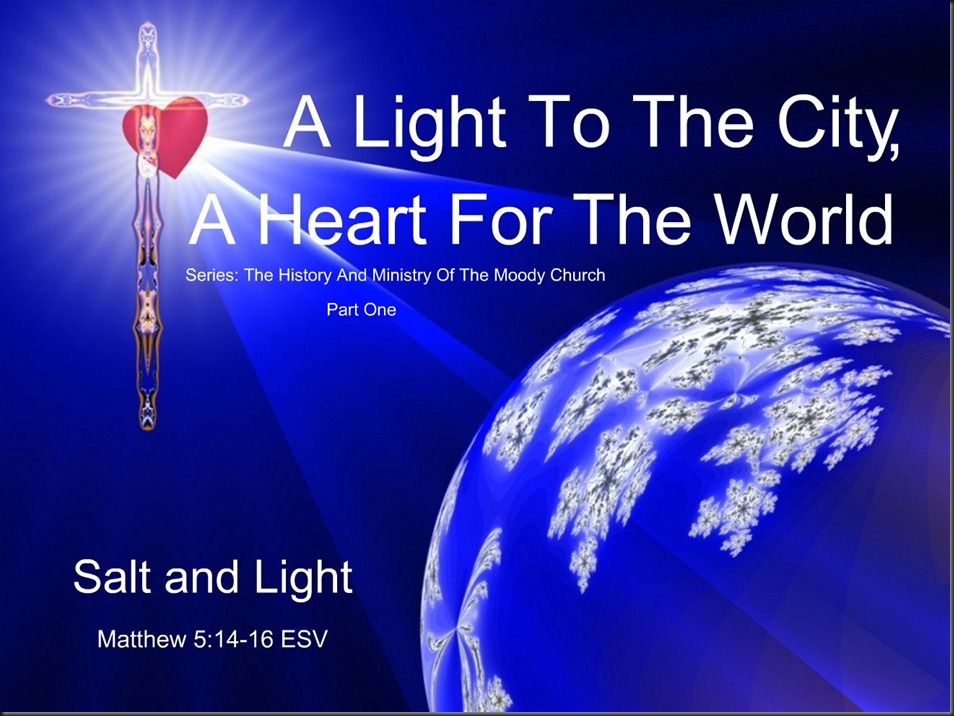 A Light To The City, A Heart For The World ~ Part One ~ Series; The History And Ministry Of The Moody Church. Matthew 5;14–16 ESV. Salt and Light