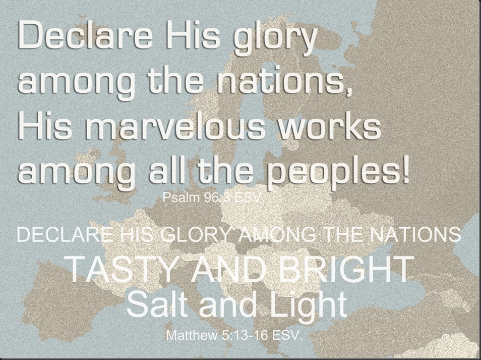 Declare his glory among the nations, his marvelous works among all the peoples! Psalm 96;3 ESV. ~ DECLARE HIS GLORY AMONG THE NATIONS ~ TASTY AND BRIGHT ~ Salt and Light ~ Matthew 5;13-16 ESV