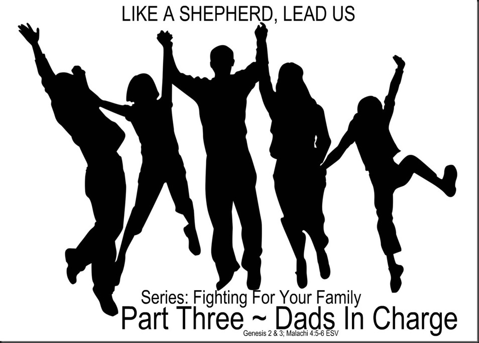 LIKE A SHEPHERD, LEAD US ~  Series; Fighting For Your Family ~ Part Three ~ Dads In Charge. The Family