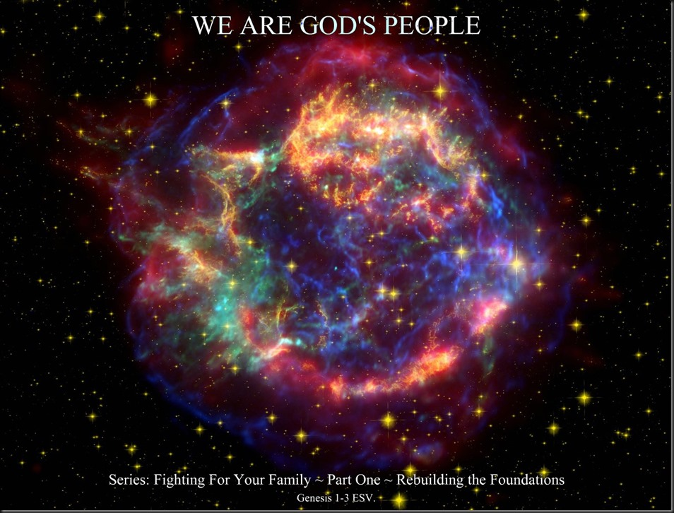 WE ARE GOD'S PEOPLE  ~ Series; Fighting For Your Family ~ Part One ~ Rebuilding The Foundation. Genesis 1-3 ESV. Image; ''Cassiopeia A (Cas A) is a supernova remnant...''