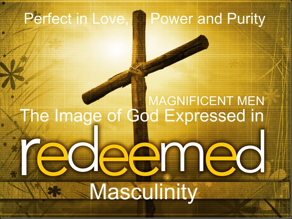 Perfect in Love, Power and Purity ~ MAGNIFICENT MEN ~ The Image of God Expressed in Redeemed Masculinity