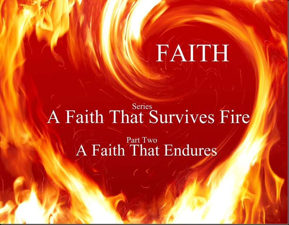 FAITH ~ Series ~ A Faith That Survives Fire ~ Message ~ Part Two ~ A Faith That Endures