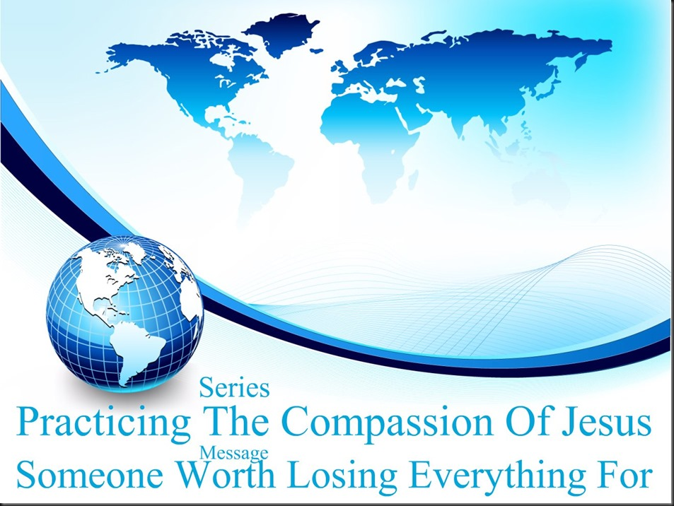 Series Practicing The Compassion Of Jesus ~ Message Someone Worth Losing Everything For. Image Blue~Globe~Background