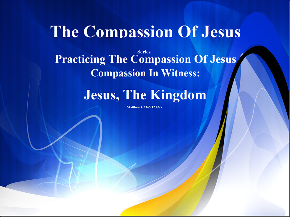 The Compassion Of Jesus ~ Series Practicing The Compassion Of Jesus ~ Compassion In Witness ~ Jesus, the Kingdom. Matthew 4.23–5.12 ESV